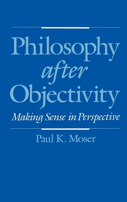 Philosophy After Objectivity - Moser, Paul K