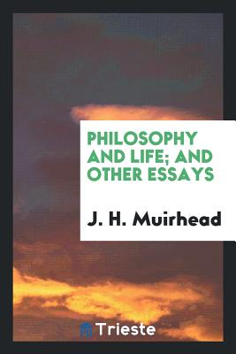 Philosophy and Life; And Other Essays - Muirhead, J H