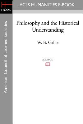 Philosophy and the Historical Understanding - Gallie, W B