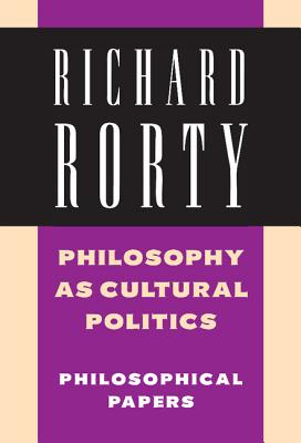 Philosophy as Cultural Politics - Rorty, Richard, Professor