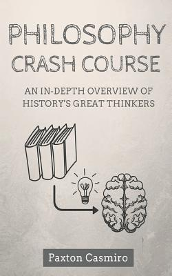 Philosophy Crash Course: An In-Depth Overview of History's Great Thinkers - Casmiro, Paxton