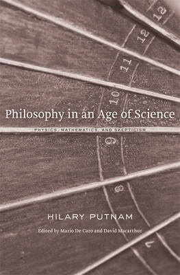 Philosophy in an Age of Science: Physics, Mathematics, and Skepticism - Putnam, Hilary, and De Caro, Mario (Editor), and Macarthur, David (Editor)