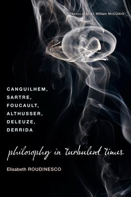 Philosophy in Turbulent Times: Canguilhem, Sartre, Foucault, Althusser, Deleuze, Derrida - Roudinesco, Elisabeth, Professor
