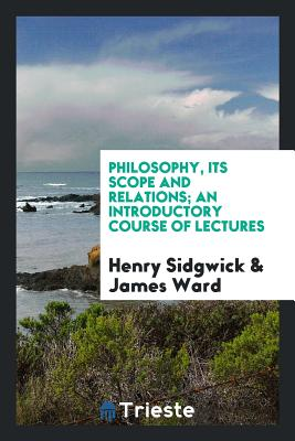 Philosophy, Its Scope and Relations; An Introductory Course of Lectures - Sidgwick, Henry, and Ward, James