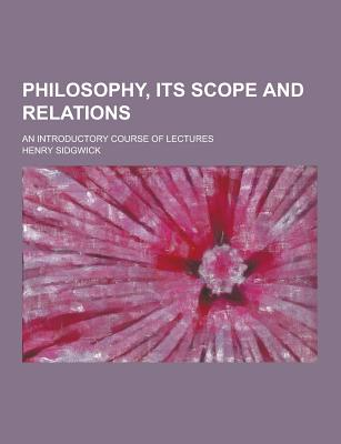 Philosophy, Its Scope and Relations; An Introductory Course of Lectures - Sidgwick, Henry