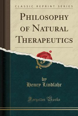 Philosophy of Natural Therapeutics (Classic Reprint) - Lindlahr, Henry, Dr.
