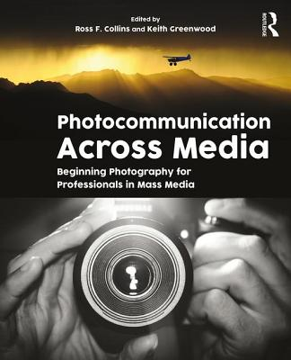Photocommunication Across Media: Beginning Photography for Professionals in Mass Media - Collins, Ross (Editor), and Greenwood, Keith (Editor)