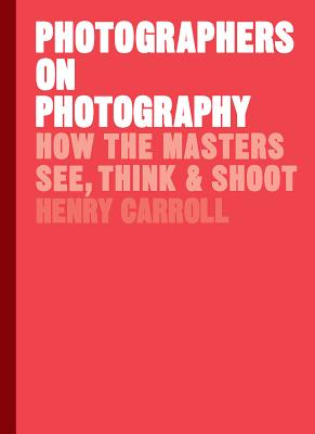 Photographers on Photography: How the Masters See, Think, and Shoot (History of Photography, Pocket Guide, Art History) - Carroll, Henry