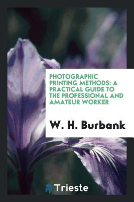 Photographic Printing Methods: A Practical Guide to the Professional and Amateur Worker - Burbank, W H