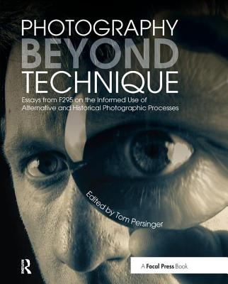 Photography Beyond Technique: Essays from F295 on the Informed Use of Alternative and Historical Photographic Processes - Persinger, Tom (Editor)