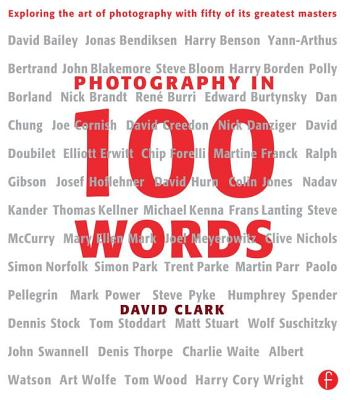 Photography in 100 Words: Exploring the Art of Photography with Fifty of Its Greatest Masters - Clark, David, Ph.D.