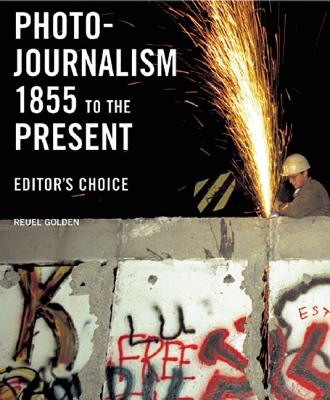 Photojournalism 1855 to the Present: Editor's Choice - Golden, Reuel (Editor)