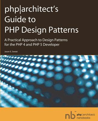 PHP Architect's Guide to PHP Design Patterns: A Practical Approach to Design Patterns for the PHP 4 and PHP 5 Developer - Sweat, Jason E.