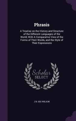 Phrasis: A Treatise on the History and Structure of the Different Languages of the World, with a Comparative View of the Forms of Their Words, and the Style of Their Expressions - Wilson, J B 1831
