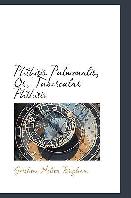 Phthisis Pulmonalis, Or, Tubercular Phthisis - Brigham, Gershom Nelson