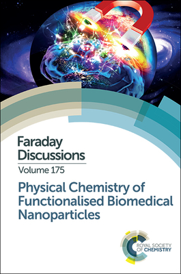 Physical Chemistry of Functionalised Biomedical Nanoparticles: Faraday Discussion 175 - Royal Society of Chemistry