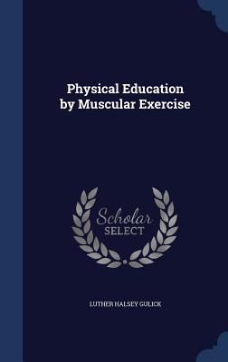 Physical Education by Muscular Exercise - Gulick, Luther Halsey