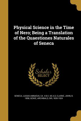 Physical Science in the Time of Nero; Being a Translation of the Quaestiones Naturales of Seneca - Seneca, Lucius Annaeus Ca 4 B C -65 a (Creator), and Clarke, John B 1858 (Creator), and Geikie, Archibald Sir (Creator)