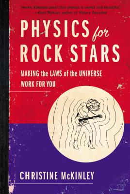 Physics for Rock Stars: Making the Laws of the Universe Work for You - McKinley, Christine
