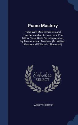 Piano Mastery: Talks with Master Pianists and Teachers and an Account of a Von Bulow Class, Hints on Interpretation, by Two American Teachers (Dr. William Mason and William H. Sherwood) - Brower, Harriette