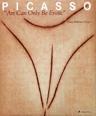 Picasso: Art Can Only Be Erotic - Widmaier Picasso, Diana