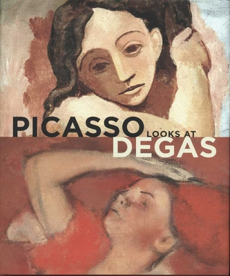 Picasso Looks at Degas - Cowling, Elizabeth, and Kendall, Richard, and Lees, Sarah (Contributions by)