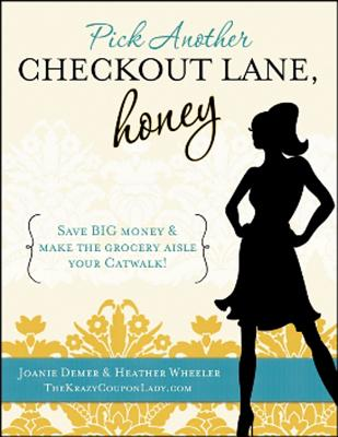 Pick Another Checkout Lane, Honey: Save BIG Money & Make the Grocery Aisle Your Catwalk! - Demer, Joanie, and Wheeler, Heather