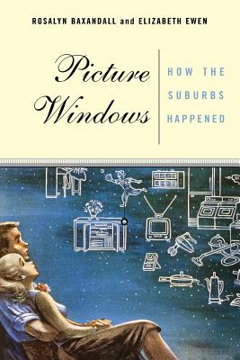 Picture Windows: How the Suburbs Happened - Baxandall, Rosalyn