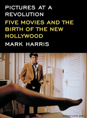 Pictures at a Revolution: Five Movies and the Birth of the New Hollywood - Harris, Mark, and James, Lloyd (Narrator)