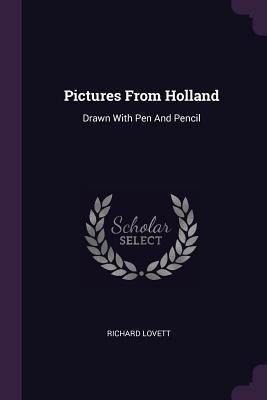 Pictures from Holland: Drawn with Pen and Pencil - Lovett, Richard