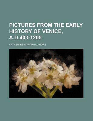Pictures from the Early History of Venice, A.D.403-1205 - Phillimore, Catherine Mary