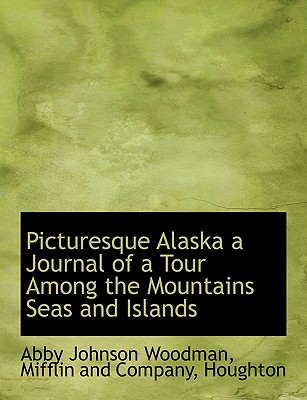 Picturesque Alaska a Journal of a Tour Among the Mountains Seas and Islands - Woodman, Abby Johnson, and Mifflin and Company, And Company (Creator), and Houghton (Creator)