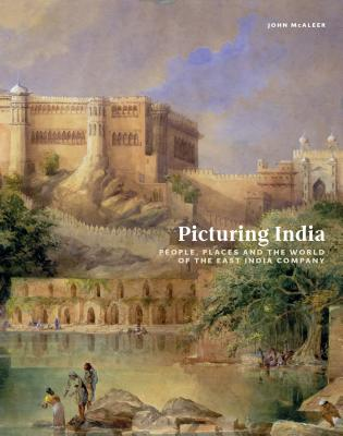 Picturing India: People, Places, and the World of the East India Company - McAleer, John