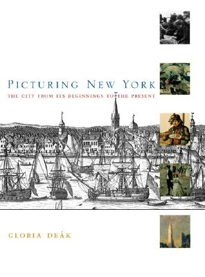 Picturing New York: The City from Its Beginnings to the Present - Deak, Gloria, Professor