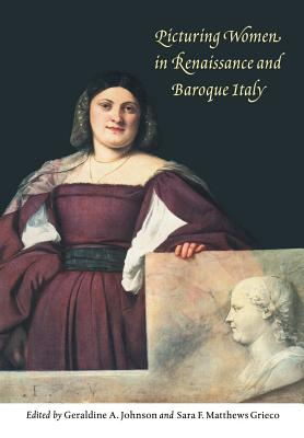 Picturing Women in Renaissance and Baroque Italy - Johnson, Geraldine A (Editor), and Matthews Grieco, Sara F (Editor)