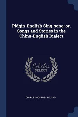 Pidgin-English Sing-Song; Or, Songs and Stories in the China-English Dialect - Leland, Charles Godfrey