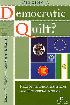 Piecing a Democratic Quilt: Regional Organizations and Universal Norms - McMahon, Edward R, and Baker, Scott H