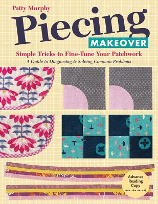 Piecing Makeover: Simple Tricks to Fine-Tune Your Patchwork * A Guide to Diagnosing & Solving Common Problems - Murphy, Patty