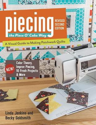 Piecing the Piece O' Cake Way: * A Visual Guide to Making Patchwork Quilts * New! Color Theory, Improv Piecing, 10 Fresh Projects & More - Jenkins, Linda, and Goldsmith, Becky