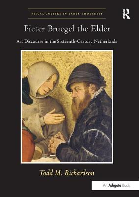 Pieter Bruegel the Elder: Art Discourse in the Sixteenth-Century Netherlands - Richardson, Todd M.