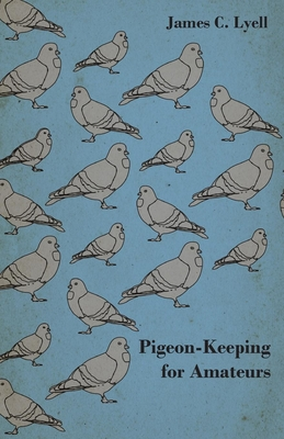 Pigeon-Keeping for Amateurs - A Complete and Concise Guide to the Amateur Breeder of Domestic and Fancy Pigeons - Lyell, James C.