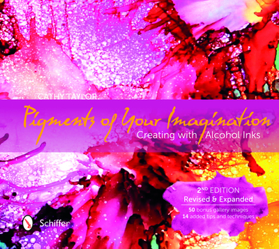 Pigments of Your Imagination: Creating with Alcohol Inks - Taylor, Cathy