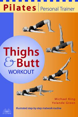 Pilates Personal Trainer Thighs and Butt Workout: Illustrated Step-By-Step Matwork Routine - King, Michael, and Green, Yolande