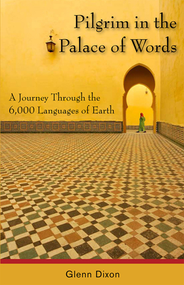Pilgrim in the Palace of Words: A Journey Through the 6,000 Languages of Earth - Dixon, Glenn