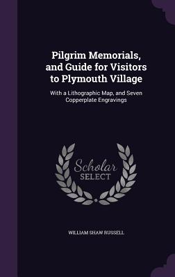 Pilgrim Memorials, and Guide for Visitors to Plymouth Village: With a Lithographic Map, and Seven Copperplate Engravings - Russell, William Shaw