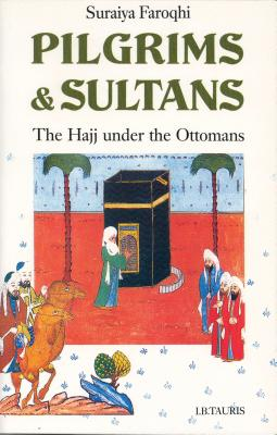 Pilgrims and Sultans: The Hajj Under the Ottomans - Faroqhi, Suraiya