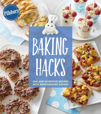 Pillsbury Baking Hacks: Fun and Inventive Recipes with Refrigerated Dough - Pillsbury Editors