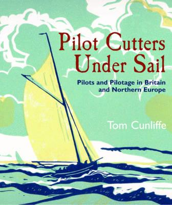 Pilot Cutters Under Sail: Pilots and Pilotage in Britain and Northern Europe - Cunliffe, Tom