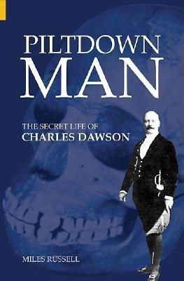 Piltdown Man: The Secret Life of Charles Dawson & the World's Greatest Archaeological Hoax - Russell, Miles, Dr.