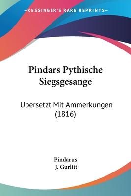 Pindars Pythische Siegsgesange: Ubersetzt Mit Ammerkungen (1816) - Pindarus, and Gurlitt, J (Editor)